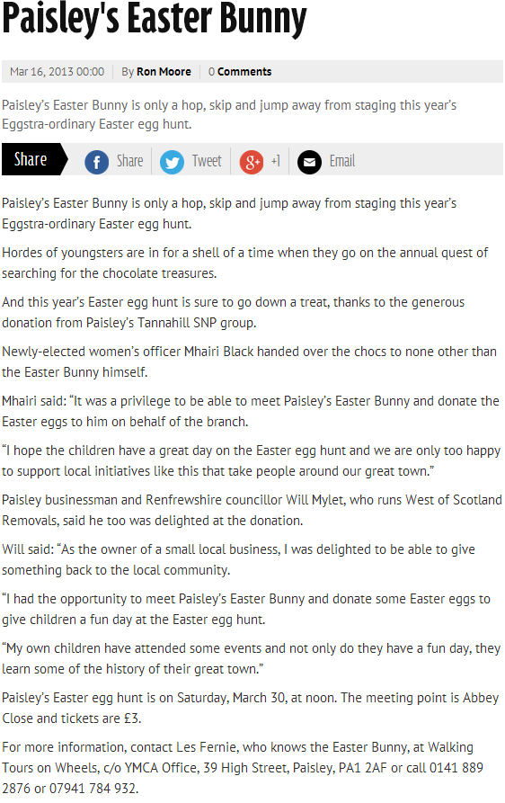 "Paisley's Easter Bunny is only a hop, skip and jump away from staging this year's Eggstra-ordinary Easter egg hunt. Hordes of youngsters are in for a shell of a time when they go on the annual quest of searching for the chocolate treasures. And this year's Easter egg hunt is sure to go down a treat, thanks to the generous donation from Paisley's Tannahill SNP group. Newly-elected women's officer Mhairi Black handed over the chocs to none other than the Easter Bunny himself. Mhairi said: ""It was a privilege to be able to meet Paisley's Easter Bunny and donate the Easter eggs to him on behalf of the branch. ""I hope the children have a great day on the Easter egg hunt and we are only too happy to support local initiatives like this that take people around our great town."" Paisley businessman and Renfrewshire councillor Will Mylet, who runs West of Scotland Removals, said he too was delighted at the donation. Will said: ""As the owner of a small local business, I was delighted to be able to give something back to the local community. ""I had the opportunity to meet Paisley's Easter Bunny and donate some Easter eggs to give children a fun day at the Easter egg hunt. ""My own children have attended some events and not only do they have a fun day, they learn some of the history of their great town."" Paisley's Easter egg hunt is on Saturday, March 30, at noon. The meeting point is Abbey Close and tickets are £3. For more information, contact Les Fernie, who knows the Easter Bunny, at Walking Tours on Wheels, c/o YMCA Office, 39 High Street, Paisley, PA1 2AF or call 0141 889 2876 or 07941 784 932."